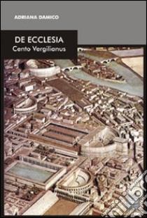 De Ecclesia. Cento vergilianus libro di Damico Adriana