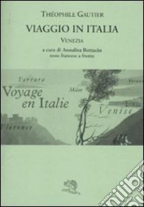 Viaggio in Italia. Venezia. Testo francese a fronte libro di Gautier Théophile; Bottacin A. (cur.)