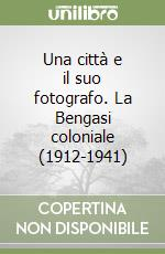 Una città e il suo fotografo. La Bengasi coloniale (1912-1941) libro di Prestopino Francesco
