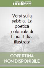 Versi sulla sabbia. La poetica coloniale di Libia. Ediz. illustrata libro di Prestopino Francesco
