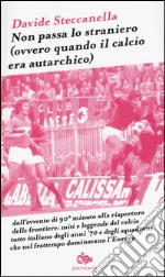 Non passa lo straniero (Ovvero quando il calcio era autarchico) libro