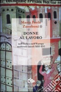 Donne al lavoro nell'Italia e nell'Europa medievali (secoli XIII-XV) libro di Zanoboni M. Paola