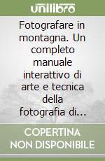 Fotografare in montagna. Un completo manuale interattivo di arte e tecnica della fotografia di montagna. CD-ROM libro di Isman Umberto - Minazzi Fabio