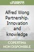 Alfred Wong Partnership. Innovation and knowledge libro