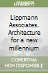 Lippmann Associates. Architecture for a new millennium libro