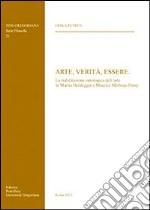 Arte, verità, essere. La riabilitazione ontologica dell'arte in Martin Heidegger e Maurice Merleau-Ponty libro