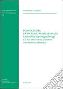 Pornografia e consenso matrimoniale. La fruizione di pornografia oggi e il suo influsso sul consenso matrimoniale canonico libro di Albanese Emanuele