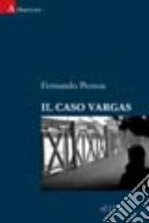 Il caso Vargas libro di Pessoa Fernando