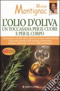 L'olio d'oliva. Un toccasana per il cuore e per il corpo libro di Montignac Michel