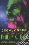 Io sono vivo, voi siete morti. Philip K. Dick 1928/1982. Una biografia libro