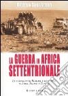La Guerra in Africa settentrionale. Le campagne di Rommel e dell'Asse in Libia, Egitto e Tunisia libro