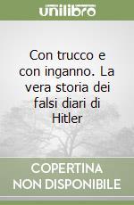 Con trucco e con inganno. La vera storia dei falsi diari di Hitler libro di Galli Giorgio - Sanvito Luigi