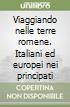 Viaggiando nelle terre romene. Italiani ed europei nei principati libro