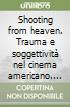 Shooting from heaven. Trauma e soggettivit� nel cinema americano. Dalla seconda guerra mondiale al post 11 settembre