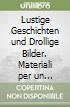 Lustige Geschichten und Drollige Bilder. Materiali per un approccio meta-pedagogico all'apprendimento della lingua tedesca. Ediz. italiana e tedesca