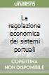 La regolazione economica dei sistemi portuali libro