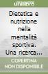 Dietetica e nutrizione nella mentalit� sportiva. Una ricerca scientifica e metodologica per migliorare il proprio stile di vita