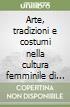 Arte, tradizioni e costumi nella cultura femminile di Trieste con riferimenti allargati a quelle europee ed extraeuropee. Atti del Convegno di studi (9 novembre 2006