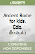 Ancient Rome for kids. Ediz. illustrata libro di Parisi Anna; Parisi Elisabetta; Punzi Rosaria
