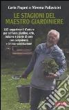 Le stagioni del maestro giardiniere. 182 suggerimenti d'autore per coltivare giardino, orto, balcone e piante di casa con competenza e intima soddisfazione libro