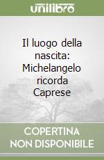Il luogo della nascita: Michelangelo ricorda Caprese libro di Guidoni Enrico