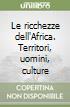 Le ricchezze dell'Africa. Territori, uomini, culture libro