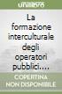 La formazione interculturale degli operatori pubblici. Un'esperienza interdisciplinare libro