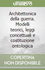 Architettonica della guerra. Modelli teorici, leggi concettuali e costituzione ontologica libro di Neri Alfio