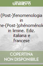 (Post-)fenomenologia in limine-(Post-)phénoménologie in limine. Ediz. italiana e francese
