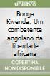 Bonga Kwenda. Um combatente angolano da liberdade africana libro