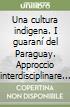 Una cultura indigena. I guaraní del Paraguay. Approccio interdisciplinare fra medicina tradizionale e linguistica libro