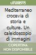 Mediterraneo crocevia di storia e culture. Un caleidoscopio di immagini libro