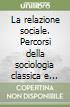 La relazione sociale. Percorsi della sociologia classica e contemporanea libro
