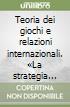 Teoria dei giochi e relazioni internazionali. «La strategia del conflitto» di Thomas C. Schelling libro