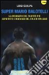 Super Mario Balotelli. La biografia del talento più ammirato e discusso del calcio italiano libro