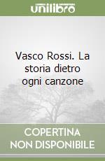 Vasco Rossi. La storia dietro ogni canzone libro di Ubertone Marcello