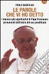 Le parole che vi ho detto. I discorsi più significativi di papa Francesco pronunciati dall'inizio del suo pontificato libro