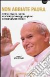 Non abbiate paura. Lettere, discorsi, omelie, esortazioni, messaggi, preghiere di papa Giovanni Paolo II libro