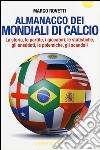Almanacco dei mondiali di calcio. La storia, le partite, i giocatori, le statistiche, gli aneddoti, le polemiche, gli scandali libro