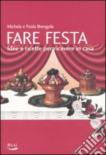 Fare festa. Idee e ricette per ricevere in casa libro di Brengola Michela - Brengola Paola
