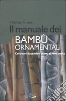 Il Manuale dei bambù ornamentali. Coltivarli facendoli stare al loro posto libro di Froese Thomas