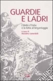 Guardie e ladri. L'unità d'Italia e la lotta al brigantaggio libro di Lunardelli Massimo