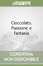 Cioccolato. Passione e fantasia libro
