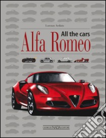 Alfa Romeo. All the cars libro di Ardizio Lorenzo