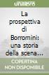 La prospettiva di Borromini: una storia della scena prospettica dal Rinascimento al barocco libro