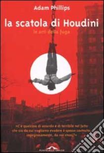 La scatola di Houdini. Le arti della fuga libro di Phillips Adam