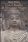 Con il Buddha di Alessandro Magno. Dall'ellenismo sull'Indo ai misteri del Tibet libro
