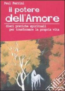 Il potere dell'amore. 10 pratiche spirituali per trasformare la propria vita libro di Ferrini Paul