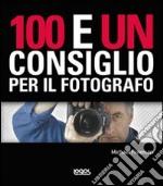 100 e un consiglio per il fotografo. Ediz. illustrata