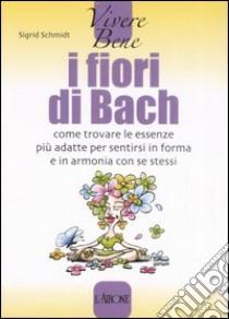 I fiori di Bach. Come trovare le essenze più adatte per sentirsi in forma e in armonia con se stessi libro di Schmidt Sigrid